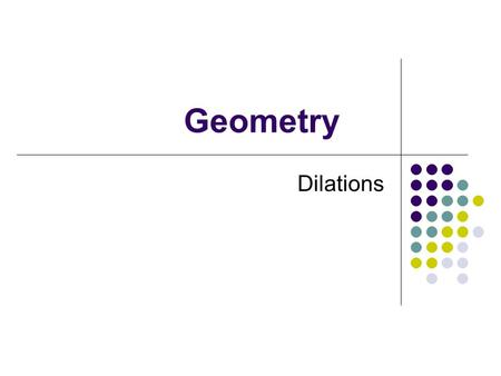 Geometry Dilations September 8, 2015 Goals Identify Dilations Make drawings using dilations.