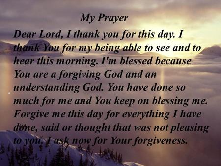 My Prayer Dear Lord, I thank you for this day. I thank You for my being able to see and to hear this morning. I'm blessed because You are a forgiving God.