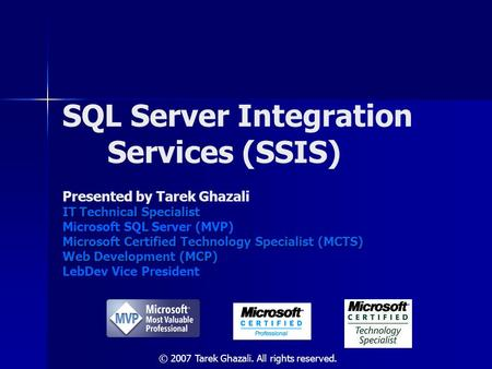 SQL Server Integration Services (SSIS) Presented by Tarek Ghazali IT Technical Specialist Microsoft SQL Server (MVP) Microsoft Certified Technology Specialist.