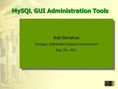 MySQL GUI Administration Tools Rob Donahue Manager, Distributed Systems Development May 7th, 2001 Rob Donahue Manager, Distributed Systems Development.