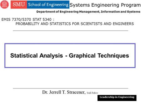 1 Statistical Analysis - Graphical Techniques Dr. Jerrell T. Stracener, SAE Fellow Leadership in Engineering EMIS 7370/5370 STAT 5340 : PROBABILITY AND.