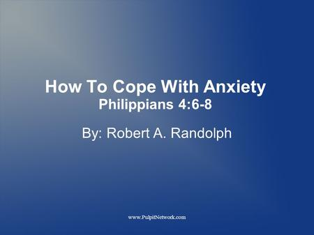 Www.PulpitNetwork.com How To Cope With Anxiety Philippians 4:6-8 By: Robert A. Randolph.
