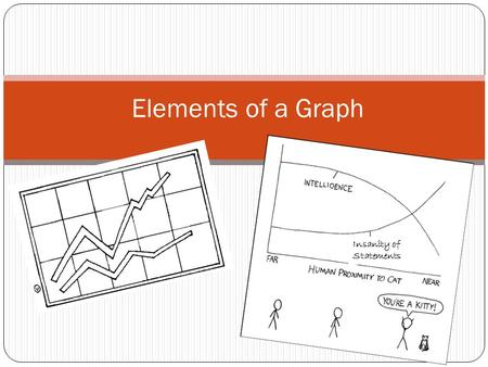 Elements of a Graph Insanity of Statements. Why use a graph? Graphs are very useful tools in science: A graph is used by scientist to organize the facts.