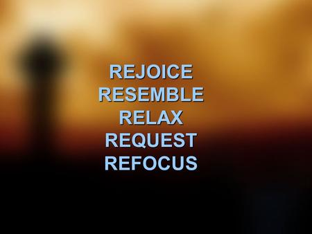 REJOICE RESEMBLE RELAX REQUEST REFOCUS. Rejoice in the Lord always. I will say it again: Rejoice! Let your gentleness be evident all. The Lord is near.