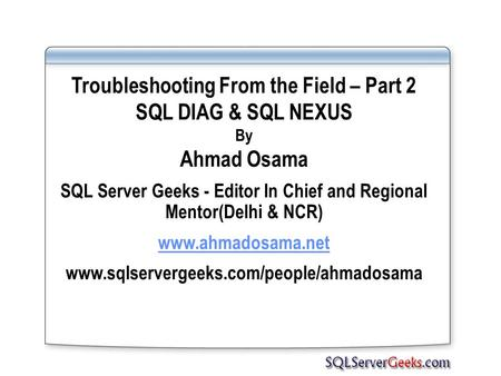 Troubleshooting From the Field – Part 2 SQL DIAG & SQL NEXUS By Ahmad Osama SQL Server Geeks - Editor In Chief and Regional Mentor(Delhi & NCR) www.ahmadosama.net.