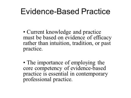 Evidence-Based Practice Current knowledge and practice must be based on evidence of efficacy rather than intuition, tradition, or past practice. The importance.