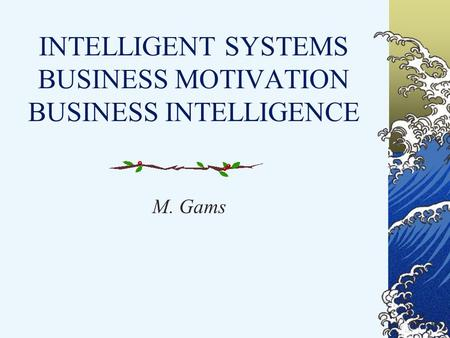 INTELLIGENT SYSTEMS BUSINESS MOTIVATION BUSINESS INTELLIGENCE M. Gams.