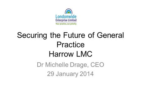Securing the Future of General Practice Harrow LMC Dr Michelle Drage, CEO 29 January 2014.