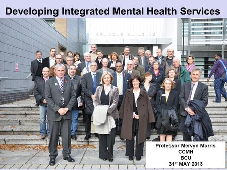 Developing Integrated Mental Health Services Professor Mervyn Morris CCMH BCU 31 st MAY 2013.