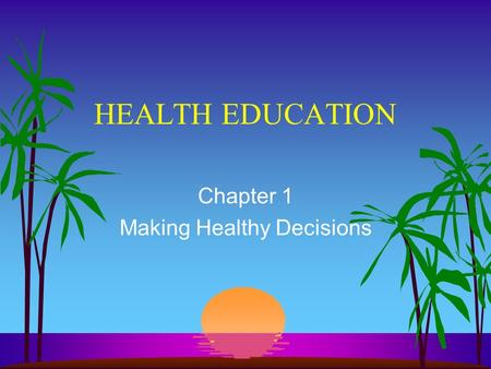 HEALTH EDUCATION Chapter 1 Making Healthy Decisions.