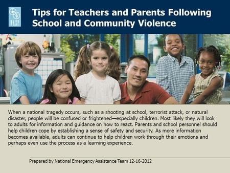Tips for Teachers and Parents Following School and Community Violence Prepared by National Emergency Assistance Team 12-16-2012 When a national tragedy.