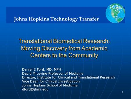 Johns Hopkins Technology Transfer 1 Translational Biomedical Research: Moving Discovery from Academic Centers to the Community Translational Biomedical.