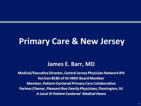 Primary Care & New Jersey James E. Barr, MD Medical/Executive Director, Central Jersey Physician Network IPA Horizon BCBS of NJ HMO Board Member Member,
