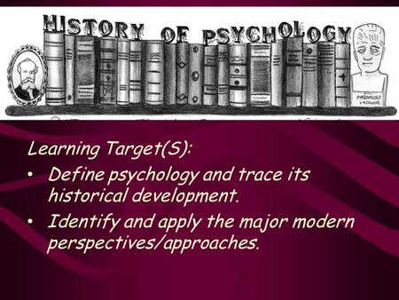 Learning Target(S): Define psychology and trace its historical development. Identify and apply the major modern perspectives/approaches.