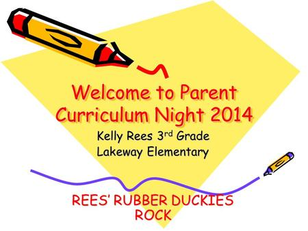 Welcome to Parent Curriculum Night 2014 Kelly Rees 3 rd Grade Lakeway Elementary REES' RUBBER DUCKIES ROCK.