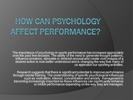The importance of psychology in sports performance has increased appreciably over the past few decades. The ability of the mind to generate thought patterns,