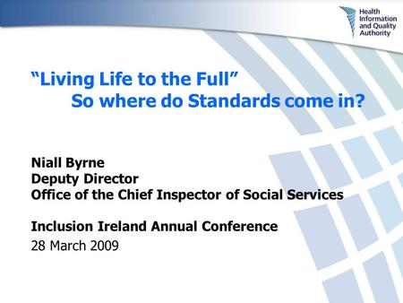 "Inclusion Ireland Annual Conference 28 March 2009 ""Living Life to the Full"" So where do Standards come in? Niall Byrne Deputy Director Office of the Chief."