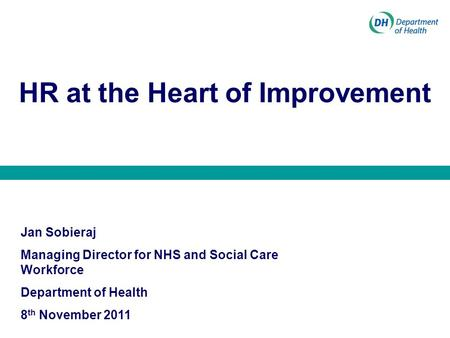 HR at the Heart of Improvement Jan Sobieraj Managing Director for NHS and Social Care Workforce Department of Health 8 th November 2011.