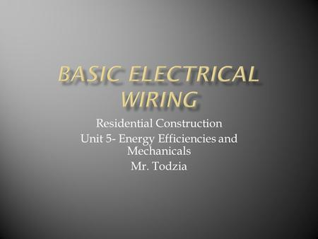 Residential Construction Unit 5- Energy Efficiencies and Mechanicals Mr. Todzia.