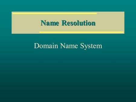 Name Resolution Domain Name System.