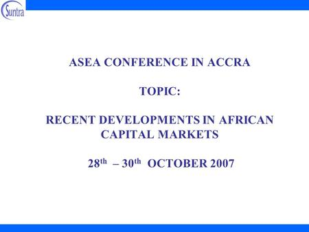 ASEA CONFERENCE IN ACCRA TOPIC: RECENT DEVELOPMENTS IN AFRICAN CAPITAL MARKETS 28 th – 30 th OCTOBER 2007.