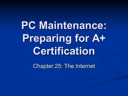 PC Maintenance: Preparing for A+ Certification Chapter 25: The Internet.