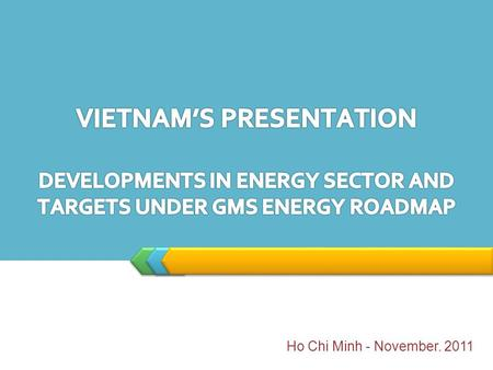 LOGO Ho Chi Minh - November. 2011. Developments in Energy Sector And Target I. Power Development Plan 2011-2020 (Master Plan VII) approved by Vietnam.