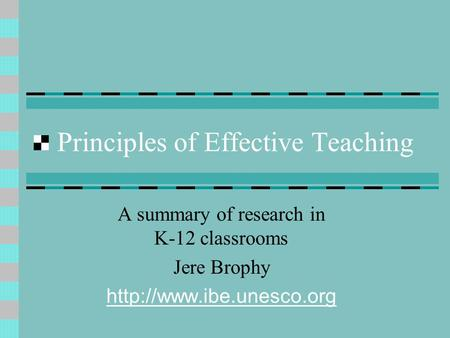 Principles of Effective Teaching A summary of research in K-12 classrooms Jere Brophy