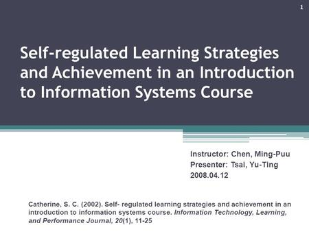 1 Self-regulated Learning Strategies and Achievement in an Introduction to Information Systems Course Catherine, S. C. (2002). Self- regulated learning.