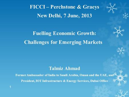 FICCI – Perchstone & Graeys New <strong>Delhi</strong>, 7 June, 2013 Fuelling Economic Growth: Challenges for Emerging Markets Talmiz Ahmad Former Ambassador of India to.