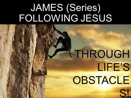 JAMES (Series) FOLLOWING JESUS THROUGH LIFE'S OBSTACLE S! James 1:5- 18.