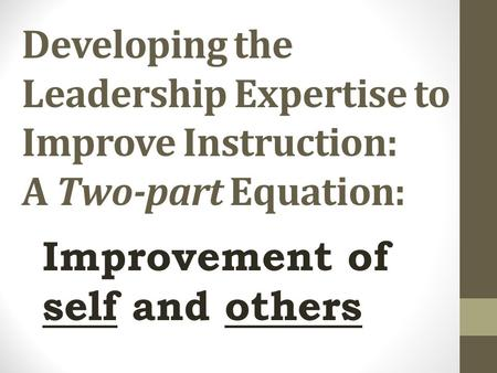 Developing the Leadership Expertise to Improve Instruction: A Two-part Equation: Improvement of self and others.