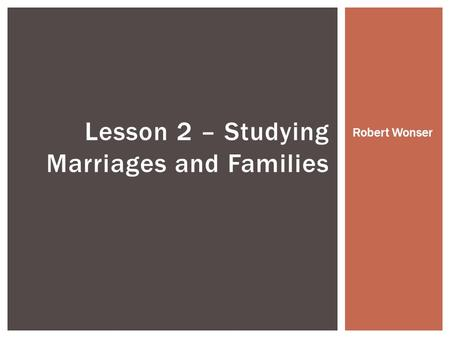 Lesson 2 – Studying Marriages and Families Robert Wonser.