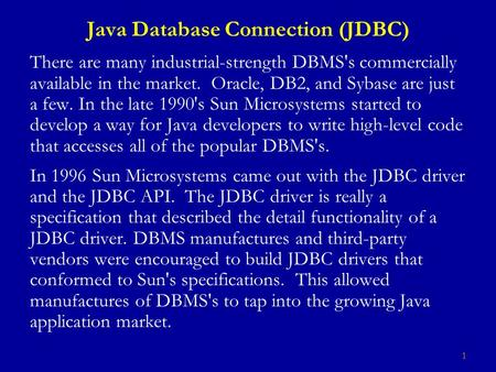 1 Java Database Connection (JDBC) There are many industrial-strength DBMS's commercially available in the market. Oracle, DB2, and Sybase are just a few.