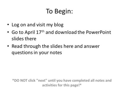 To Begin: Log on and visit my blog Go to April 17 th and download the PowerPoint slides there Read through the slides here and answer questions in your.