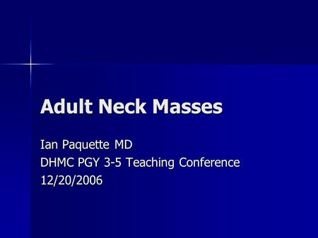 Adult Neck Masses Ian Paquette MD DHMC PGY 3-5 Teaching Conference 12/20/2006.
