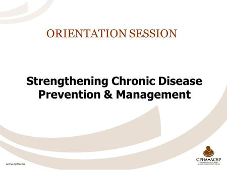 ORIENTATION SESSION Strengthening Chronic Disease Prevention & Management.
