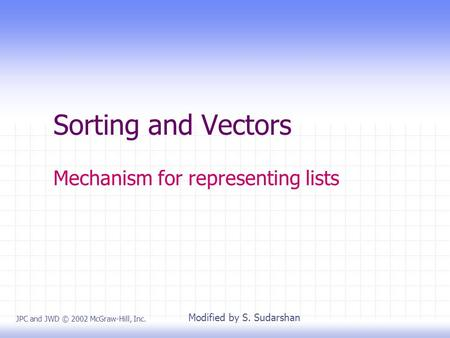 Sorting and Vectors Mechanism for representing lists JPC and JWD © 2002 McGraw-Hill, Inc. Modified by S. Sudarshan.
