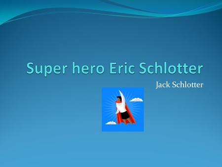 Jack Schlotter. Young Eric My hero grew up in Hillsboro Texas with my Grandma and Grandpa.He was always getting along with my aunt Jessica (His sister)