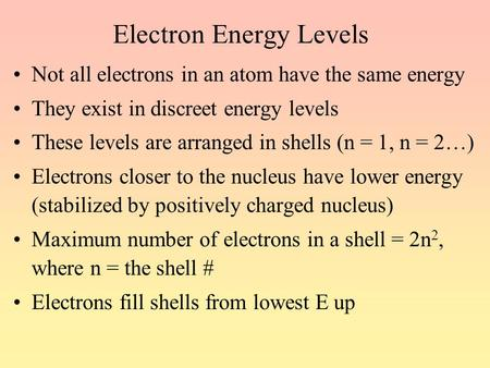 Electron Energy Levels Not all electrons in an atom have the same energy They exist in discreet energy levels These levels are arranged in shells (n =