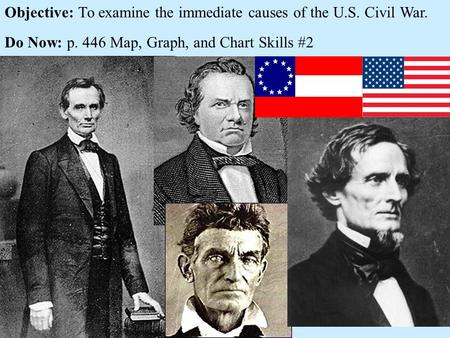 Objective: To examine the immediate causes of the U.S. Civil War. Do Now: p. 446 Map, Graph, and Chart Skills #2.