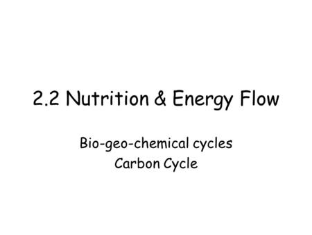 2.2 Nutrition & Energy Flow Bio-geo-chemical cycles Carbon Cycle.