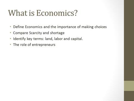 What is Economics? Define Economics and the importance of making choices Compare Scarcity and shortage Identify key terms: land, labor and capital. The.