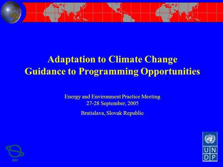 Adaptation to Climate Change Guidance to Programming Opportunities Energy and Environment Practice Meeting 27-28 September, 2005 Bratislava, Slovak Republic.
