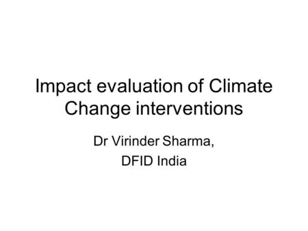 Impact evaluation of Climate Change interventions Dr Virinder Sharma, DFID India.