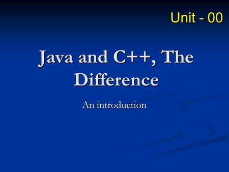 <strong>Java</strong> and C++, The Difference An introduction Unit - 00.