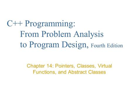C++ Programming: From Problem Analysis to Program Design, Fourth Edition Chapter 14: Pointers, Classes, Virtual Functions, and Abstract Classes.