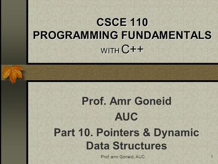 Prof. amr Goneid, AUC1 CSCE 110 PROGRAMMING FUNDAMENTALS WITH C++ Prof. Amr Goneid AUC Part 10. Pointers & Dynamic Data Structures.