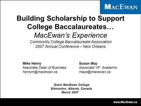 Www.MacEwan.ca Building Scholarship to Support College Baccalaureates… MacEwan's Experience Community College Baccalaureate Association 2007 Annual Conference.