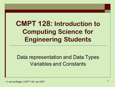 © Janice Regan, CMPT 128, Jan 2007 0 CMPT 128: Introduction to Computing Science for Engineering Students Data representation and Data Types Variables.